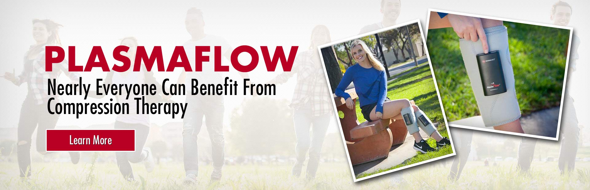 PlasmaFlow: Nearly everyone can benefit from compression therapy. Click here for more information.