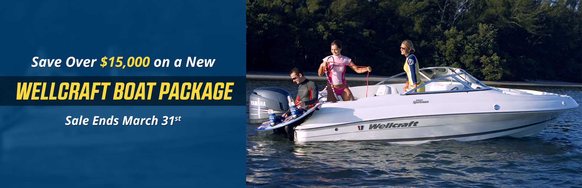 Save over $15,000 on a new Wellcraft boat package! This sale ends March 31st.