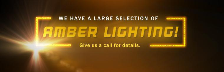 We have a large selection of amber lighting! Give us a call for details.