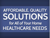 Affordable, Quality Solutions for All of Your Home Healthcare Needs