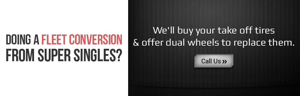 Doing a fleet conversion from super singles? We'll buy your take off tires & offer dual wheels to replace them. Click here to contact us.