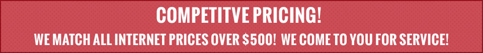 COMPETITVE PRICING!  WE MATCH ALL INTERNET PRICES OVER $500!  WE COME TO YOU FOR SERVICE!