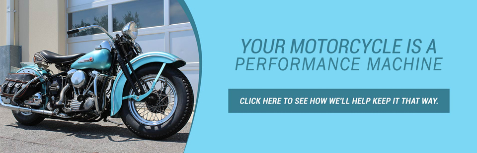 Your motorcycle is a performance machine. Click here to see how we'll help keep it that way.