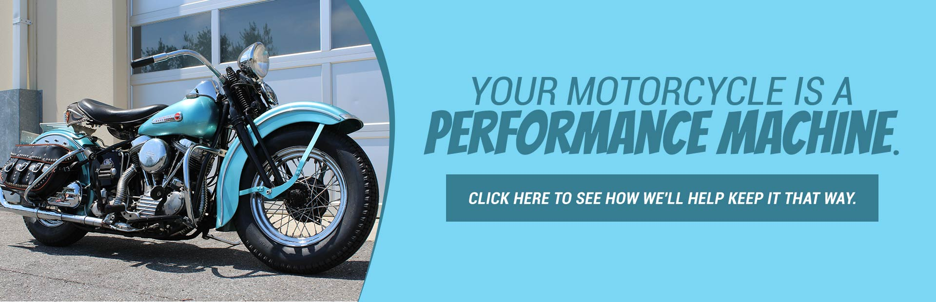 Your motorcycle a performance machine. Click here to see how we'll help keep it that way.