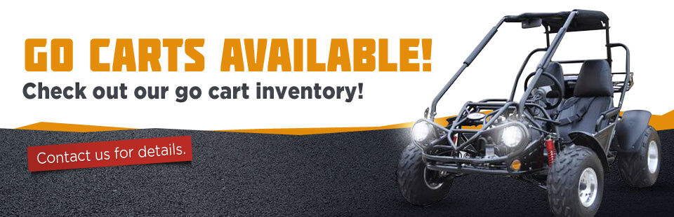 Go Carts Available: Check out our go cart inventory! Contact us for details.
