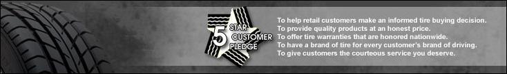Tire Starz 5 Star Customer Pledge: To help retail customers make an informed itre buying decision. To provide quality products at an honest price. To offer tire warranties that are honored nationwide. To have a brand of tire for every customer's brand of driving. To give customers the courteous service ou deserve.