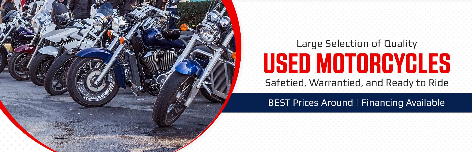 We have a large selection of quality used motorcycles safetied, warrantied, and ready to ride, plus we have the best prices around! Financing is available.