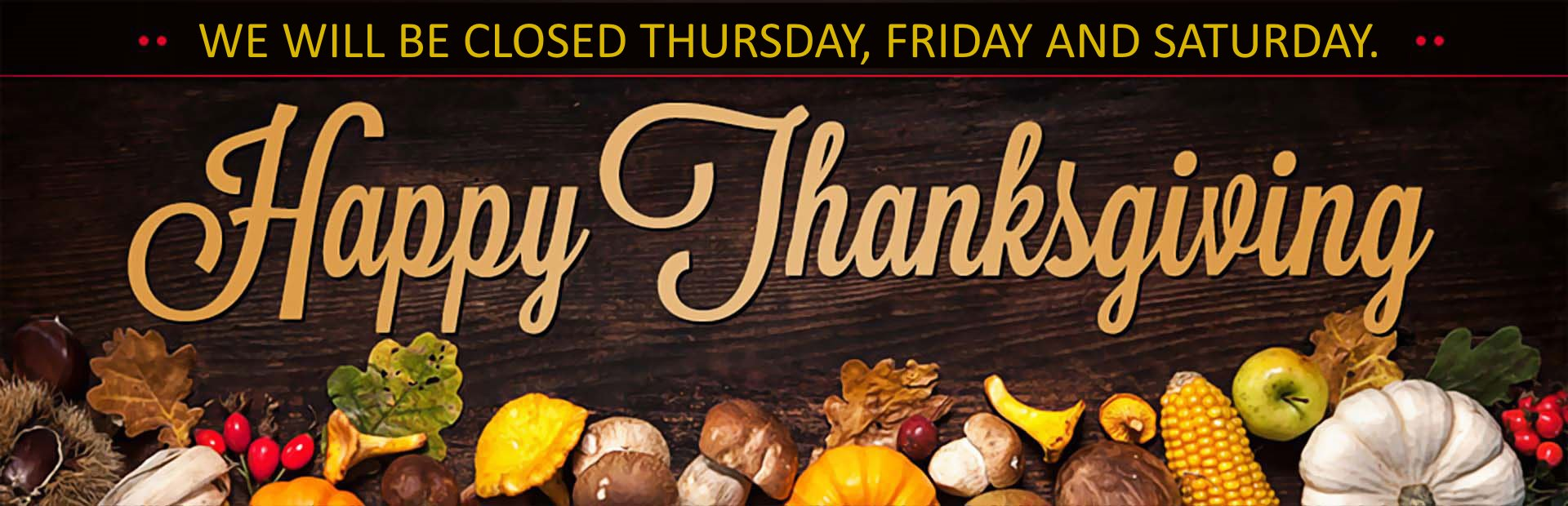 Happy Thanksgiving: We will be closed Thursday and Friday.
