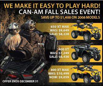 We can make it easy to play hard! Can-Am Fall Sale Events - Save up to $1,400 on 2008 models. Offer ends December 31.