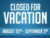 Closed for Vacation: August 25th – September 3rd