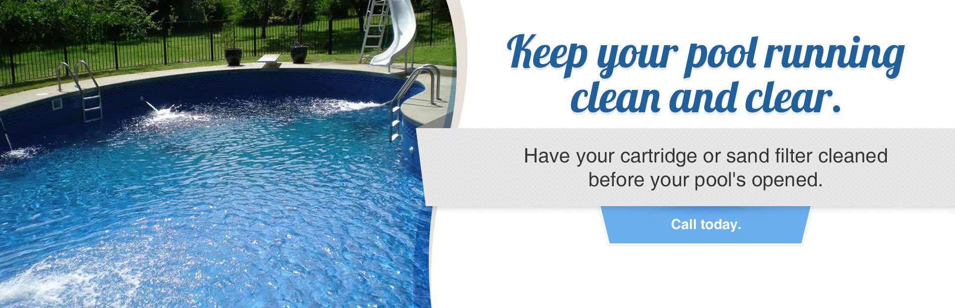 Have your cartridge or sand filter cleaned before your pool's opened. Call today.