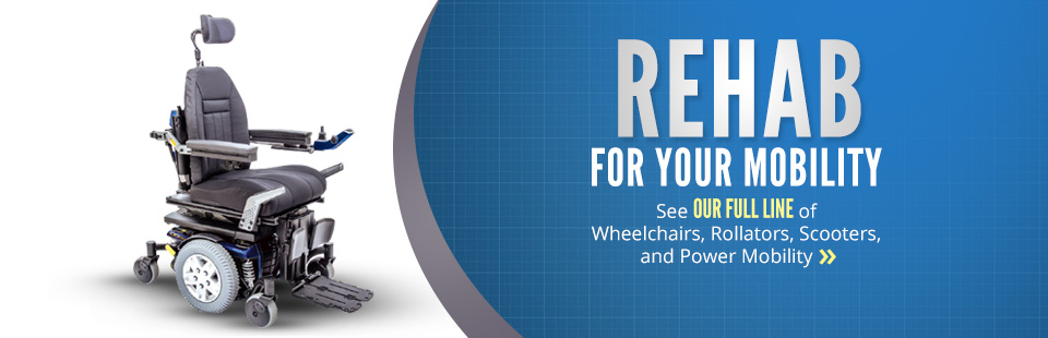Rehab for Your Mobility: Click here to see our full line of wheelchairs, rollators, scooters, and power mobility!