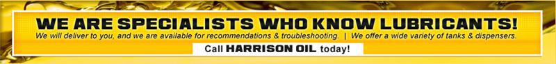 We are specialists who know lubricants! We will deliver to you, and we are available for recommendations and troubleshooting. We offer a wide variety of tanks and dispensers. Call Harrison Oil today!