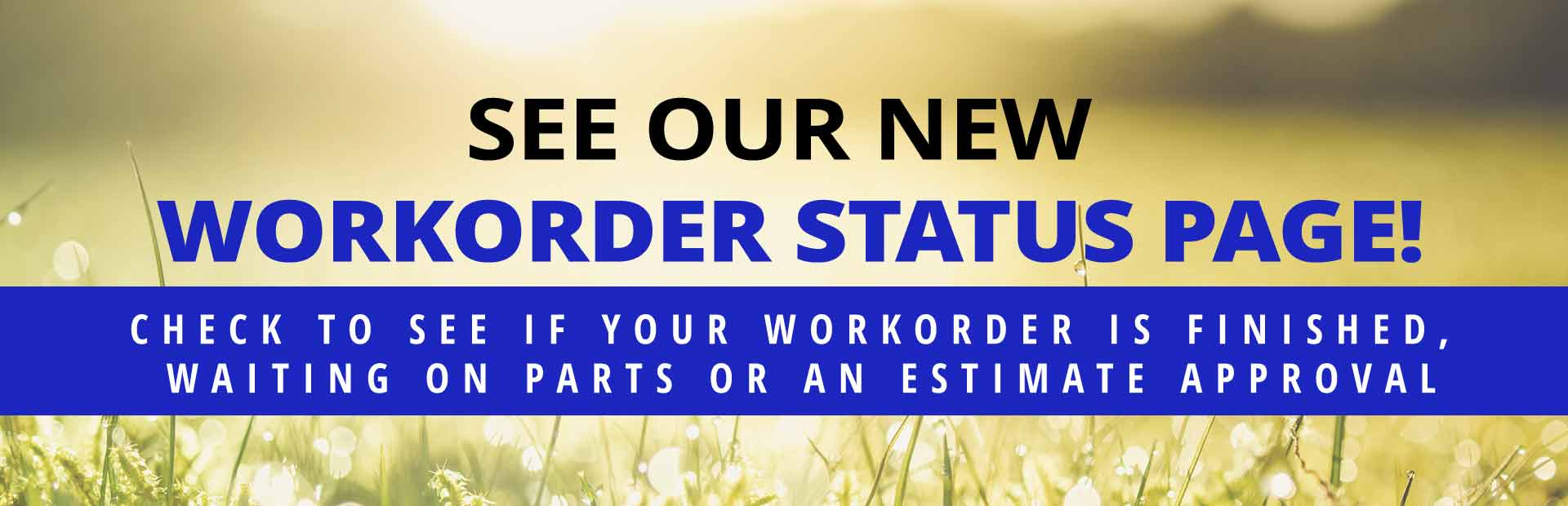 Check to see if your workorder is finished, waiting on parts or an estimate approval. Click here now