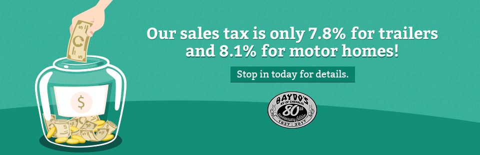 Our sales tax is only 7.8% for trailers and 8.1% for motor homes. Stop in today for details.