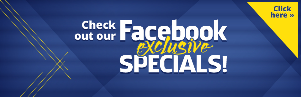 Check out our Facebook Exclusive Specials!