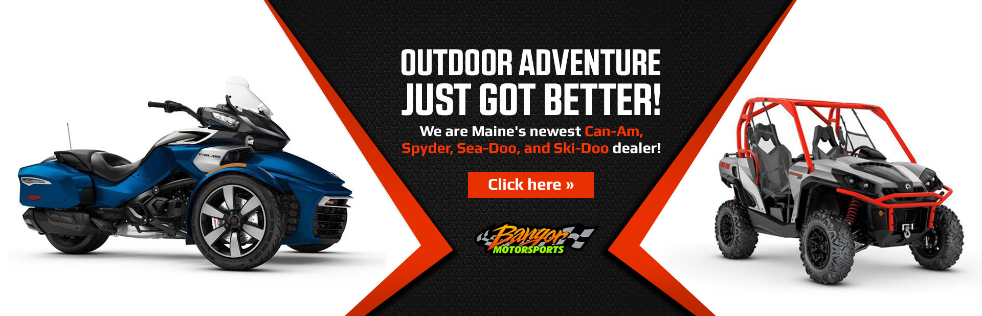 Outdoor adventure just got better! We are Maine's newest Can-Am, Spyder, Sea-Doo, and Ski-Doo dealer!