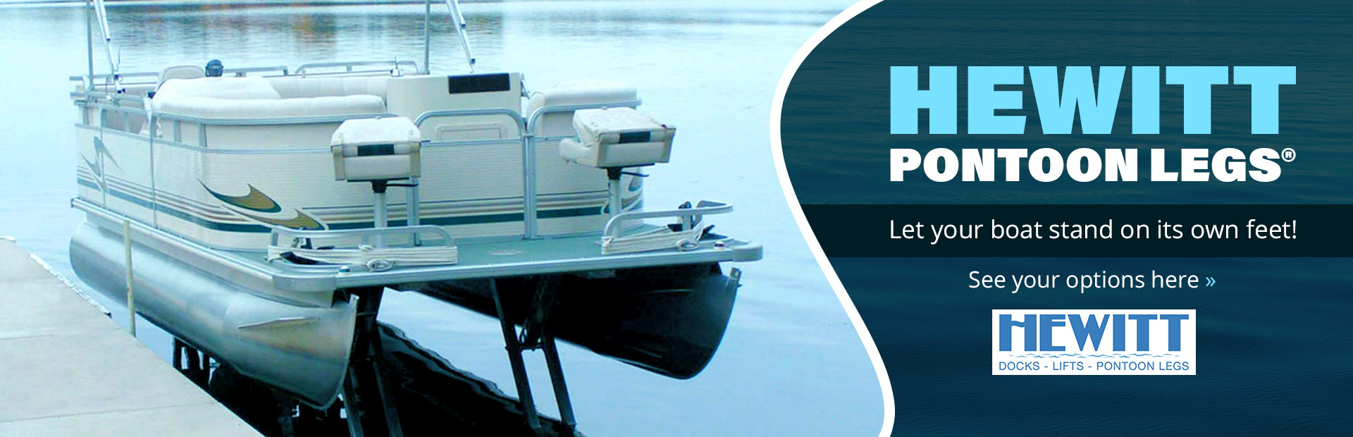 Hewitt Pontoon Legs®: Let your boat stand on its own feet! Click here to see your options.