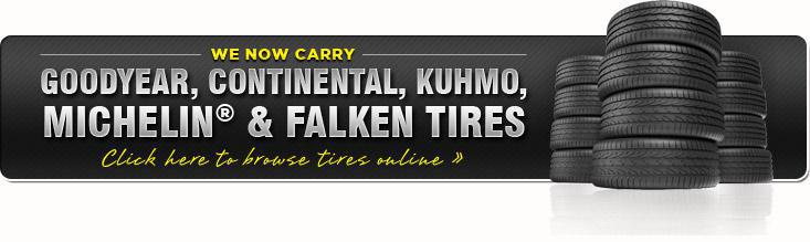 We now carry Goodyear, Continental, Kuhmo, Michelin® & Falken Tires. Click here to browse tires online.