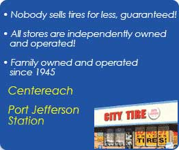 Nobody sells tires for less, guaranteed! All stores are independently owned and operated! Family owned and operated since 1945. Visit us in Centereach, Port Jefferson Station.