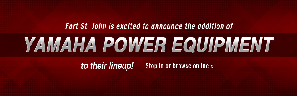 Fort St. John is excited to announce the addition of Yamaha power equipment to their lineup!