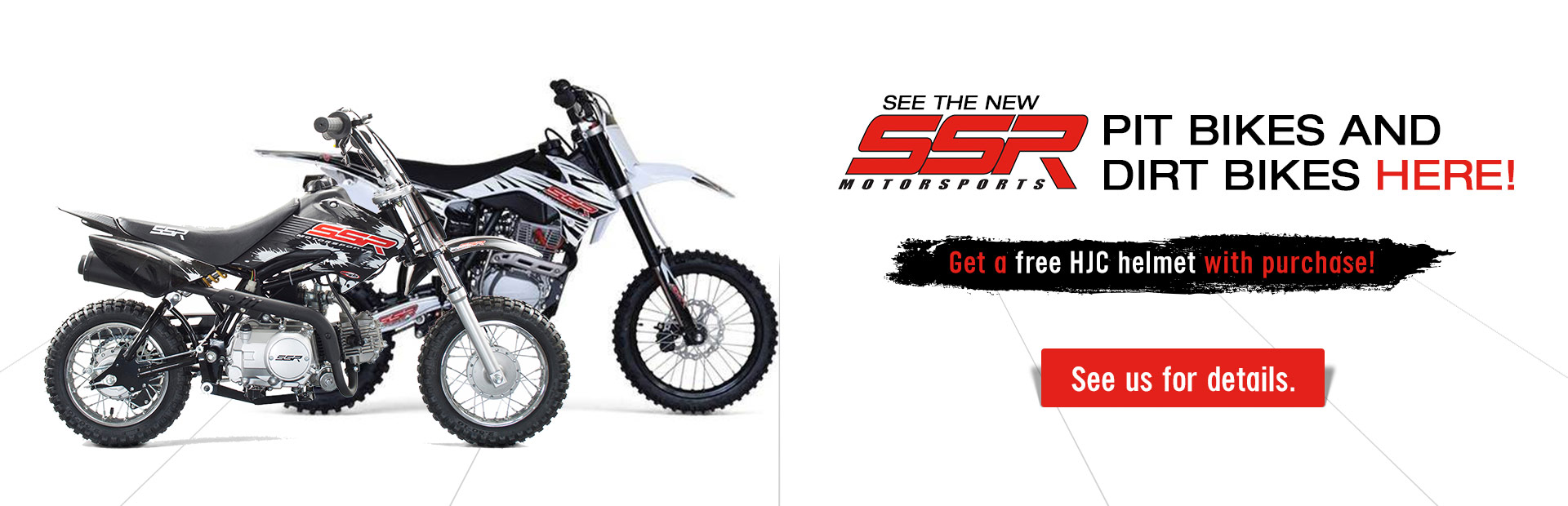 See the new SSR Motorsports pit bikes and dirt bikes here! Get a free HJC helmet with purchase! See us for details.