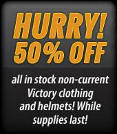 Hurry! Get 50% off all in-stock non-current Victory clothing and helmets while supplies last!