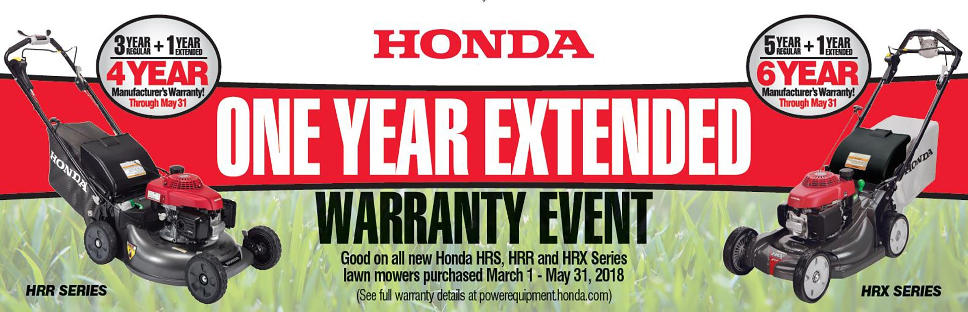 Honda One Year Extended Warranty Event. Good on all New Honda HRS, HRR and HRX Series. March 1 - May 31, 2018