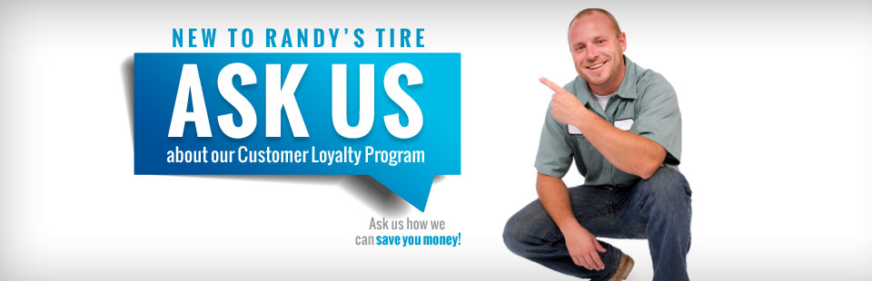 New to Randy's Tire: Ask us about our Customer Loyalty Program! Click here to learn more about us.