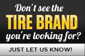 Don't see the tire brand you're looking for? Just let us know!