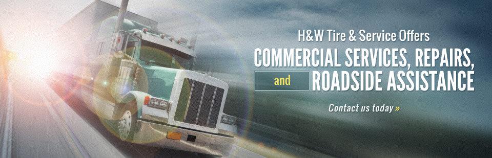 Contact us today for information H&W Tire & Service offers commercial services, repairs, and roadside assistance!