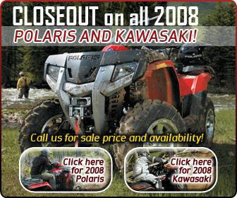 Closeout on all 2008 Polaris and Kawasaki! Call us for sale price and availability!