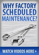 Why factory scheduled maintenance? Watch videos here.