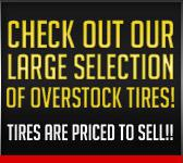 Check out our large selection of overstock tires! Tires are priced to sell!