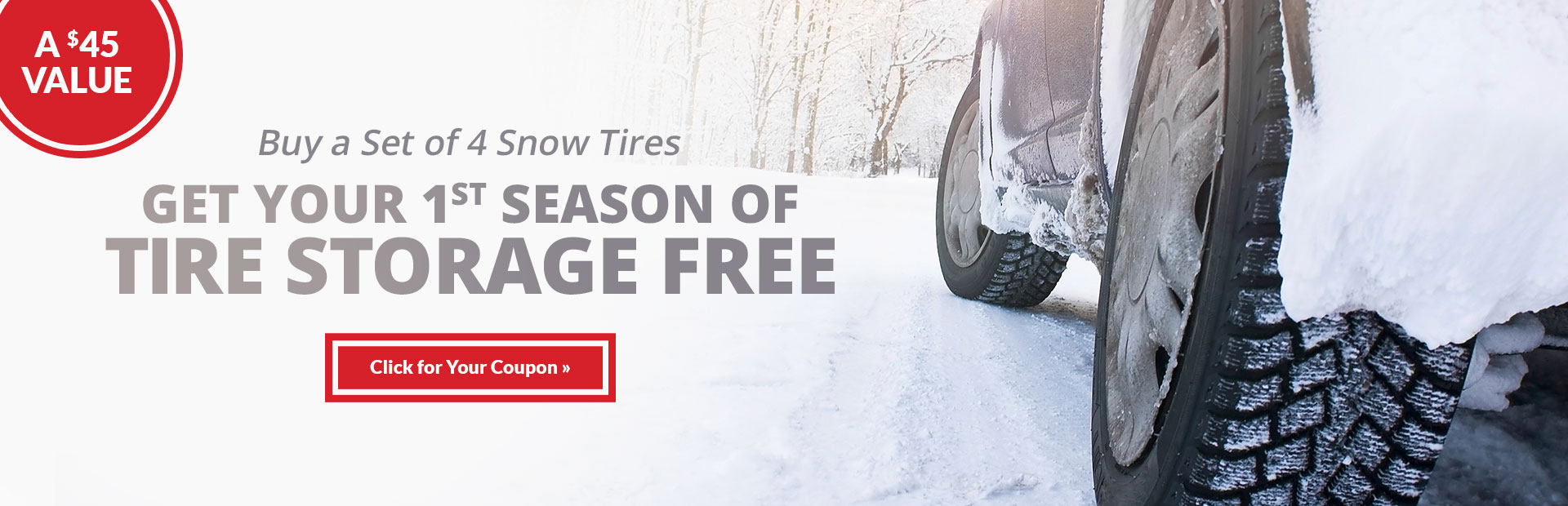 Buy a set of 4 snow tires, get your 1st season of tire storage free! Click here for the coupon.