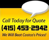 Call (415) 453-2942 today for a quote! We will beat Costco's prices!