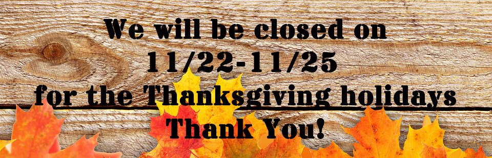 We will be closed 11/22-11/25 for the Thanksgiving Holidays!