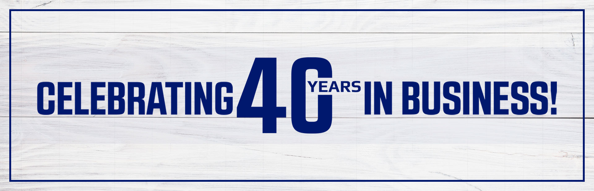 Celebrating 40 years in business! Click here to read more about us!