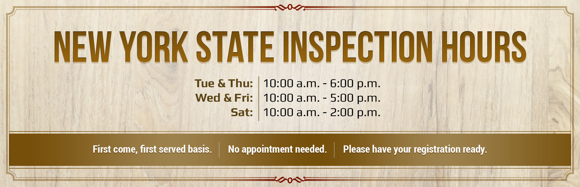 New York State Inspection Hours: Tue & Thu: 10:00 a.m. - 6:00 p.m. | Wed & Fri 10:00 a.m. - 5:00 p.m. | Sat: 10:00 a.m. - 2:00 p.m.