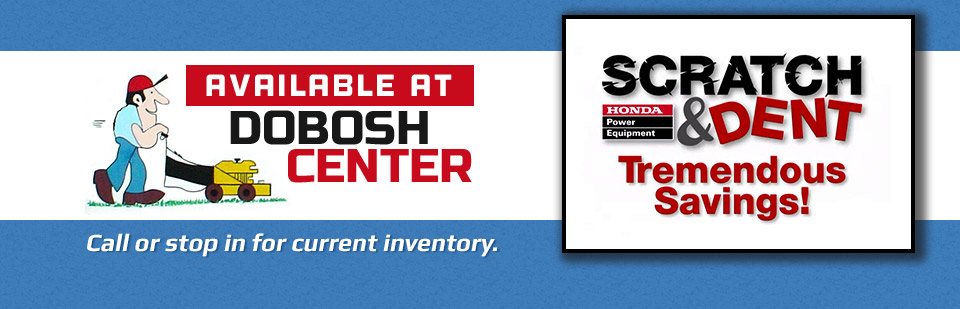 Honda Power Equipment Scratch & Dent Savings! Available at Dobosh Center. Call or stop in for current inventory.