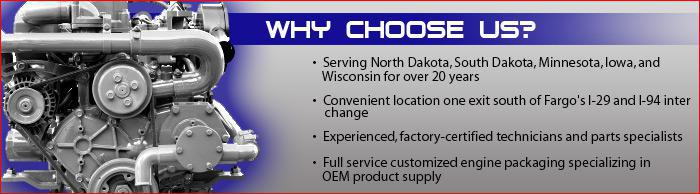 Serving North Dakota, South Dakota, Minnesota, Iowa, and Wisconsin for over 20 years. Convenient location one exit south of Fargo's I-29 and I-94 interchange. Experienced, factory-certified technicians and parts specialists. Full service customized engine packaging specializing in OEM product supply.