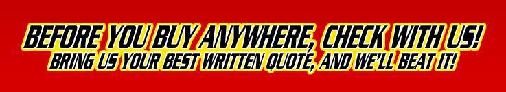 Before you buy anywhere, check with us! Bring us your best written quote, and we'll beat it!