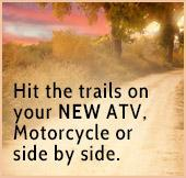 Hit the trails on your new ATV, motorcycle, or side x side.