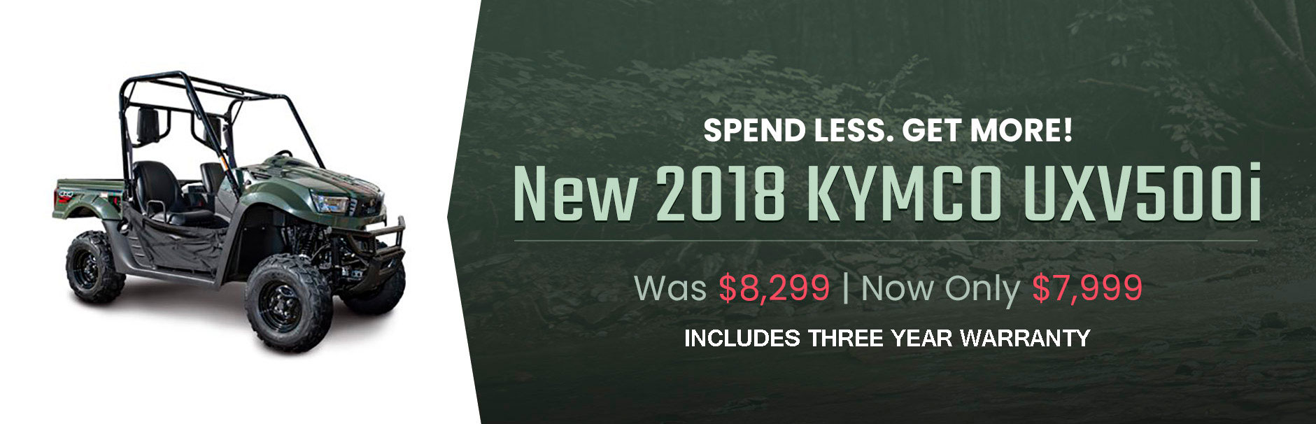 New 2018 KYMCO UXV500i: Was $8,299 | Now only $7,999. Click here to view the models.