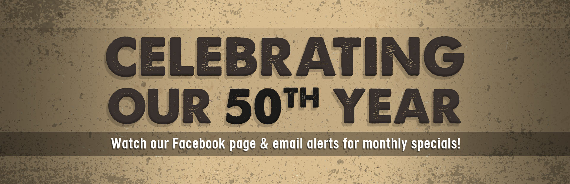 We are celebrating our 50th year! Watch our Facebook page and email alerts for monthly specials!