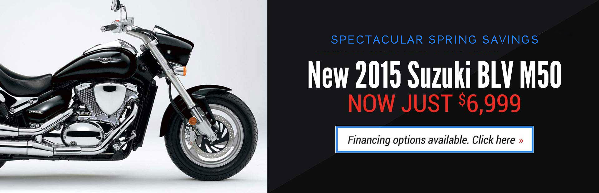 Ride in the New Year Sales Event: Get a new 2015 Suzuki Boulevard M50 for just $6,999! Financing options are available.