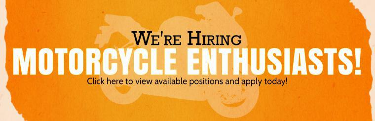 We're hiring motorcycle enthusiasts! Click here to view available positions and apply today!