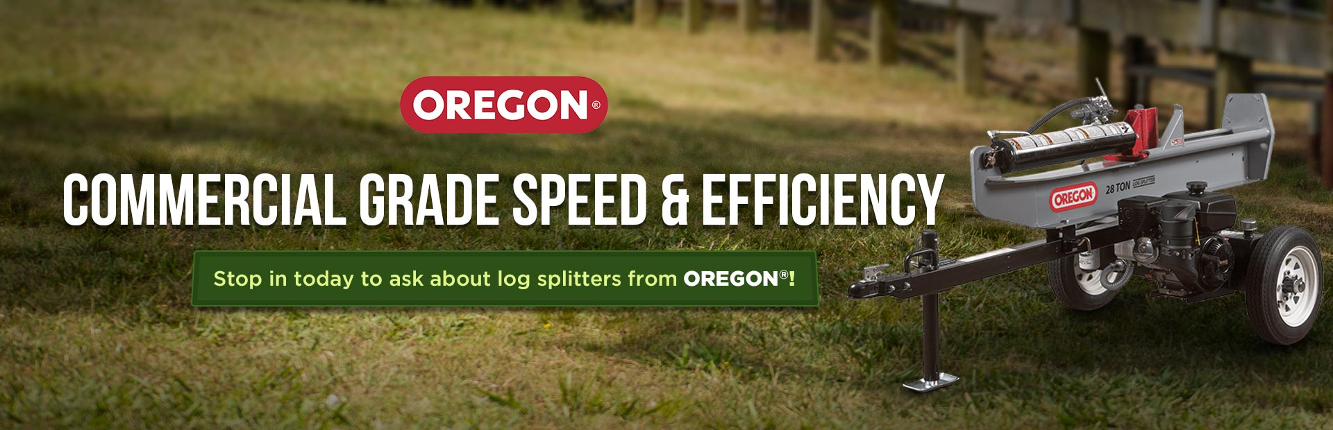 Stop in today to ask about log splitters from OREGON®!