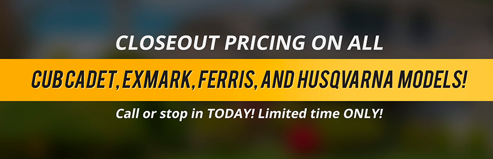 Closeout Pricing on All Cub Cadet, Exmark, Ferris, and Husqvarna Models: Call (800) 600-3418 or stop in today!