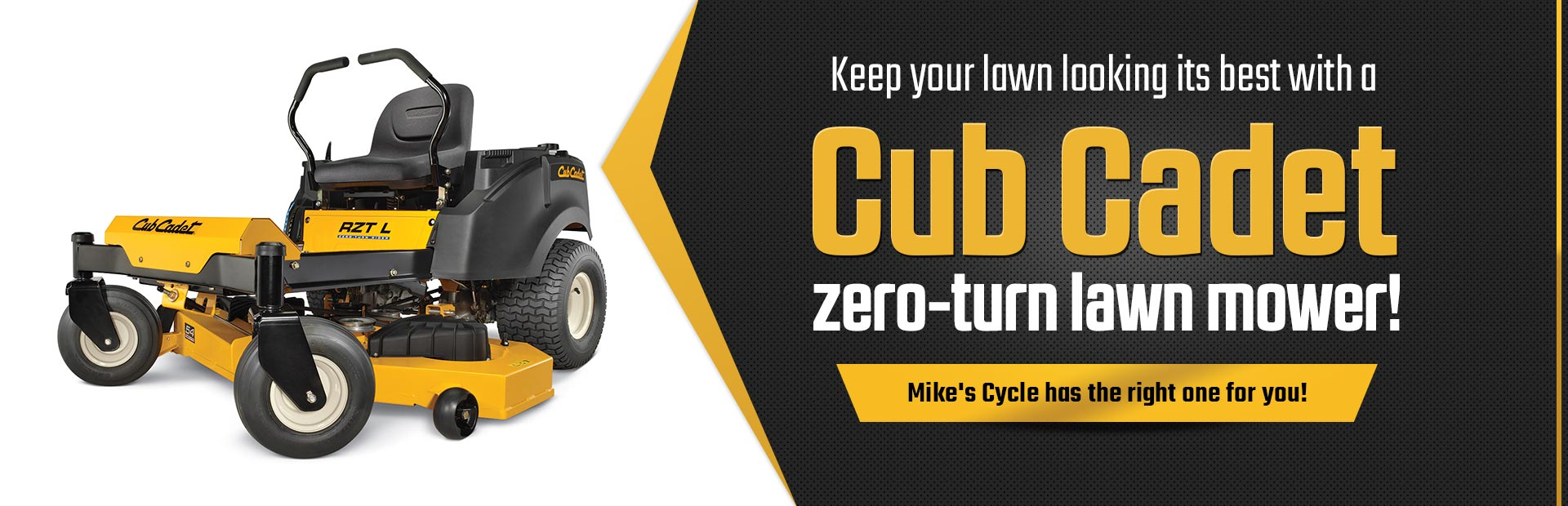 Keep your lawn looking its best with a Cub Cadet zero-turn lawn mower! Mike's Cycle has the right one for you!
